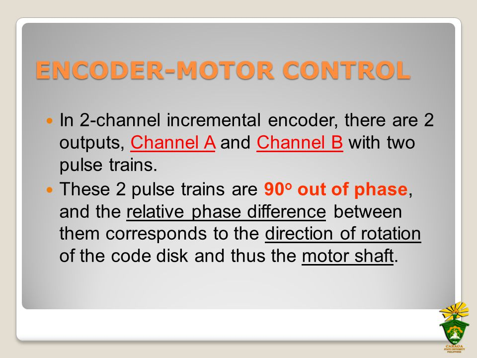 ENCODER-MOTOR CONTROL In 2-channel incremental encoder, there are 2 outputs, Channel A and Channel B with two pulse trains. These 2 pulse trains are 9