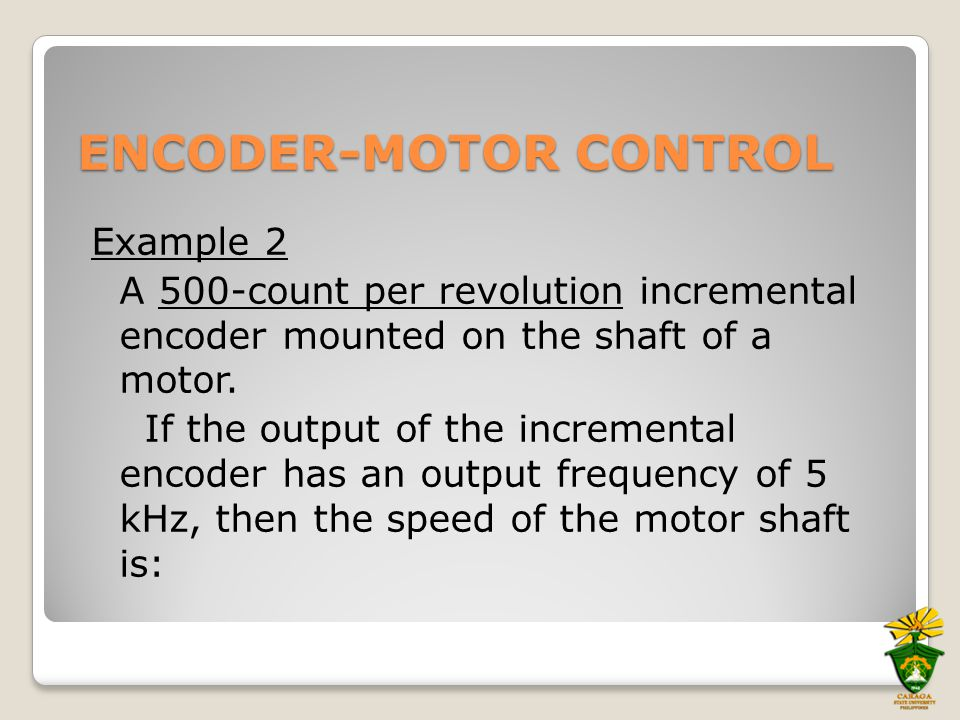 ENCODER-MOTOR CONTROL Example 2 A 500-count per revolution incremental encoder mounted on the shaft of a motor. If the output of the incremental encod