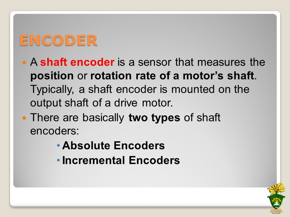 ENCODER The output signal of an absolute encoder is a code that corresponds to a particular orientation or position of the shaft.