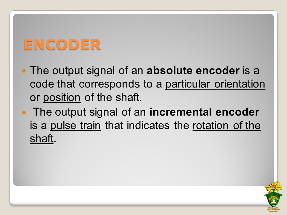 ENCODER The output signal of an absolute encoder is a code that corresponds to a particular orientation or position of the shaft. The output signal of