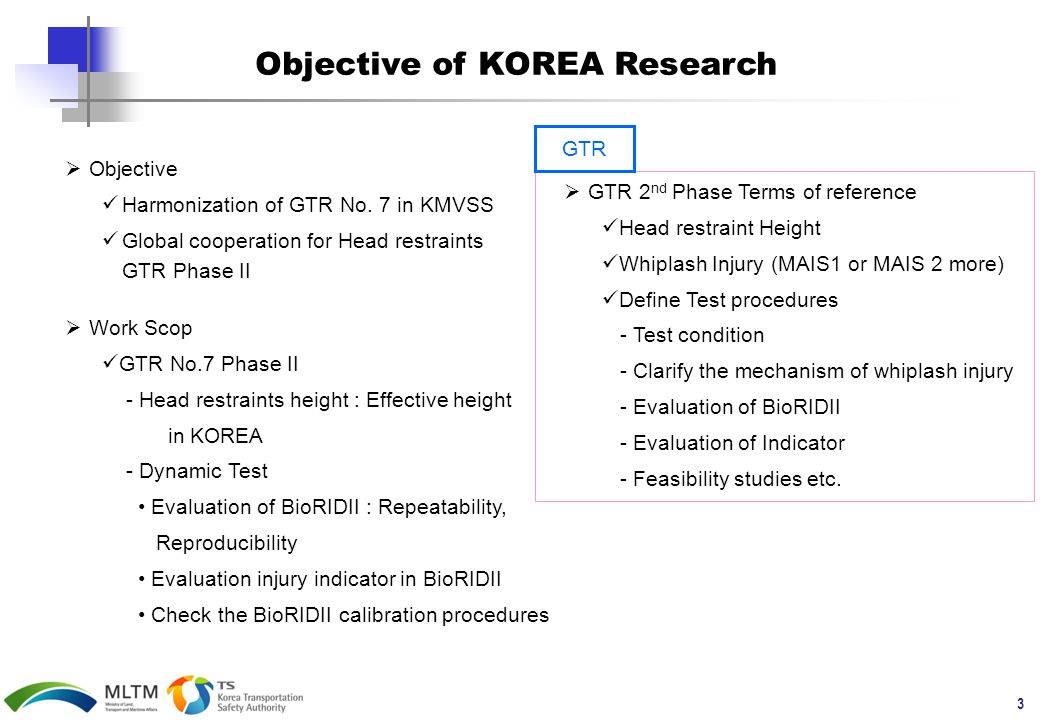 3 Objective of KOREA Research  GTR 2 nd Phase Terms of reference Head restraint Height Whiplash Injury (MAIS1 or MAIS 2 more) Define Test procedures - Test condition - Clarify the mechanism of whiplash injury - Evaluation of BioRIDII - Evaluation of Indicator - Feasibility studies etc.