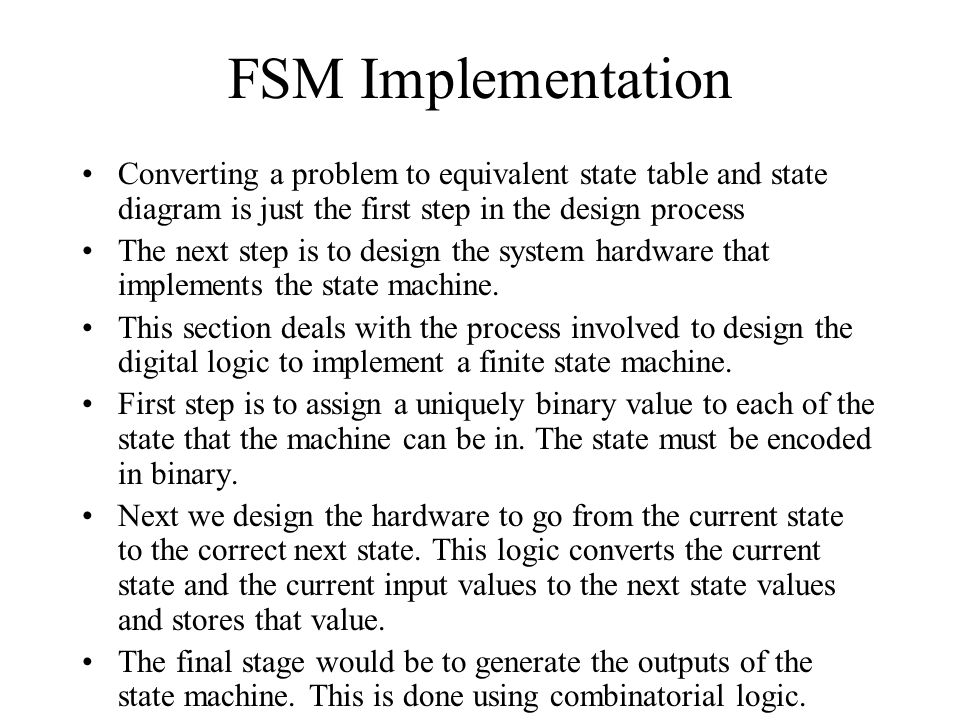String Checker – State table (ii) Sometimes there are simpler alternative methods: –S0 – no bits matched –S1 – one bit matched –S2 – two bits matched S3 – three bits matched In each state, consider the possible values of the input bit and determine which next state is appropriate Present State INext State M S0 (---)0 0 1S1 (--1)0 0S0 (---)0 S1 (--1)1S2 (-11)0 0S3 (110)1 S2 (-11)1 0 S3 (110)0S0 (---)0 S3 (110)1S1 (--1)0