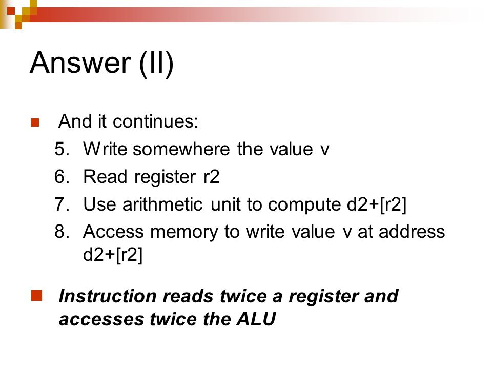 Answer (II) And it continues: 5.Write somewhere the value v 6.Read register r2 7.Use arithmetic unit to compute d2+[r2] 8.Access memory to write value v at address d2+[r2] Instruction reads twice a register and accesses twice the ALU