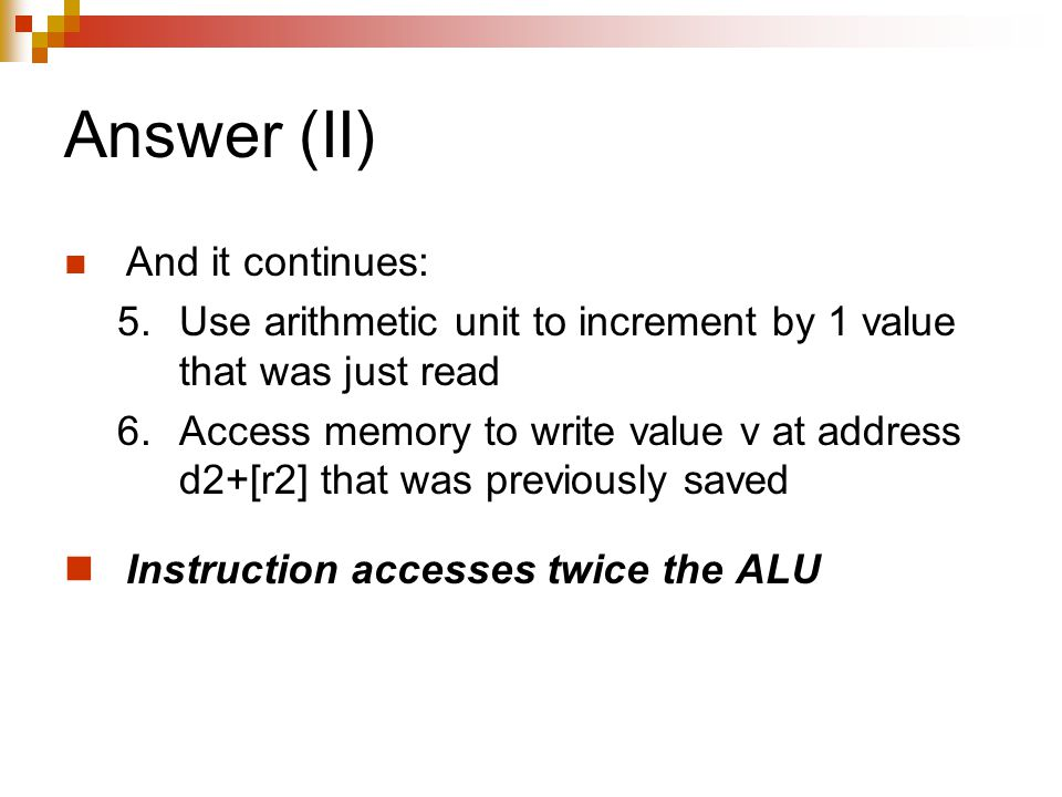 Answer (II) And it continues: 5.Use arithmetic unit to increment by 1 value that was just read 6.Access memory to write value v at address d2+[r2] that was previously saved Instruction accesses twice the ALU