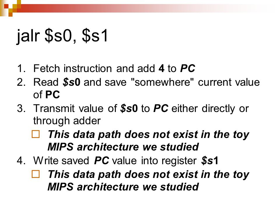 jalr $s0, $s1 1.Fetch instruction and add 4 to PC 2.Read $s0 and save somewhere current value of PC 3.Transmit value of $s0 to PC either directly or through adder  This data path does not exist in the toy MIPS architecture we studied 4.Write saved PC value into register $s1  This data path does not exist in the toy MIPS architecture we studied