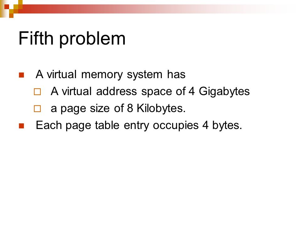 Fifth problem A virtual memory system has  A virtual address space of 4 Gigabytes  a page size of 8 Kilobytes.