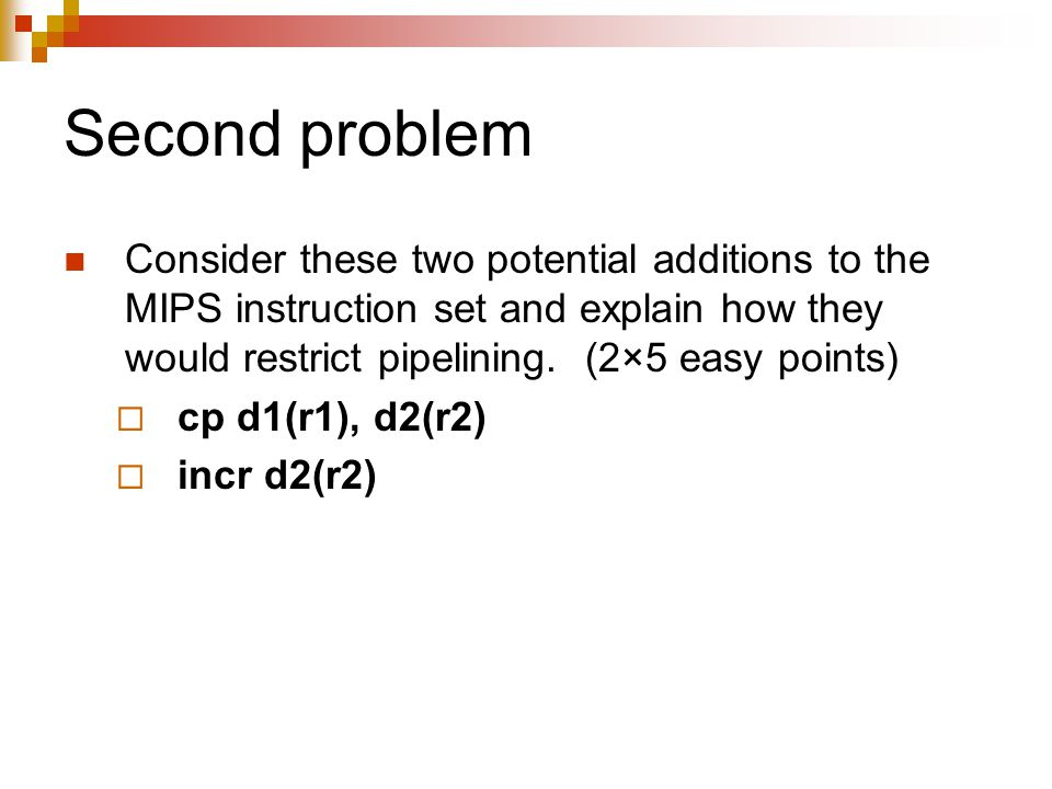 Second problem Consider these two potential additions to the MIPS instruction set and explain how they would restrict pipelining.