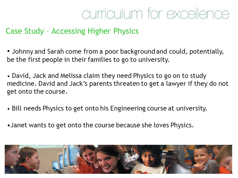 Case Study – Accessing Higher Physics Janet wants to get onto the course because she loves Physics. Bill needs Physics to get onto his Engineering cou