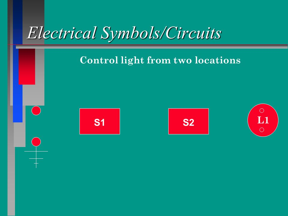 Electrical Symbols/Circuits S1 L1 S2 Control light from two locations