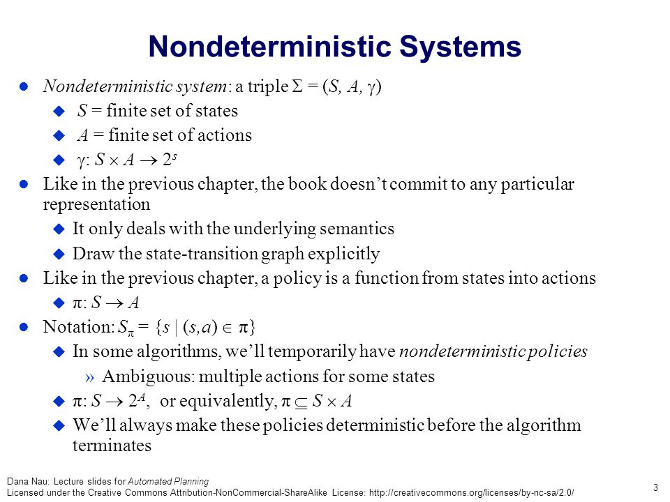 Dana Nau: Lecture slides for Automated Planning Licensed under the Creative Commons Attribution-NonCommercial-ShareAlike License: http://creativecommons.org/licenses/by-nc-sa/2.0/ 3 Nondeterministic Systems Nondeterministic system: a triple  = (S, A,  )  S = finite set of states  A = finite set of actions   : S  A  2 s Like in the previous chapter, the book doesn't commit to any particular representation  It only deals with the underlying semantics  Draw the state-transition graph explicitly Like in the previous chapter, a policy is a function from states into actions  π: S  A Notation: S π = {s | (s,a)  π}  In some algorithms, we'll temporarily have nondeterministic policies »Ambiguous: multiple actions for some states  π: S  2 A, or equivalently, π  S  A  We'll always make these policies deterministic before the algorithm terminates