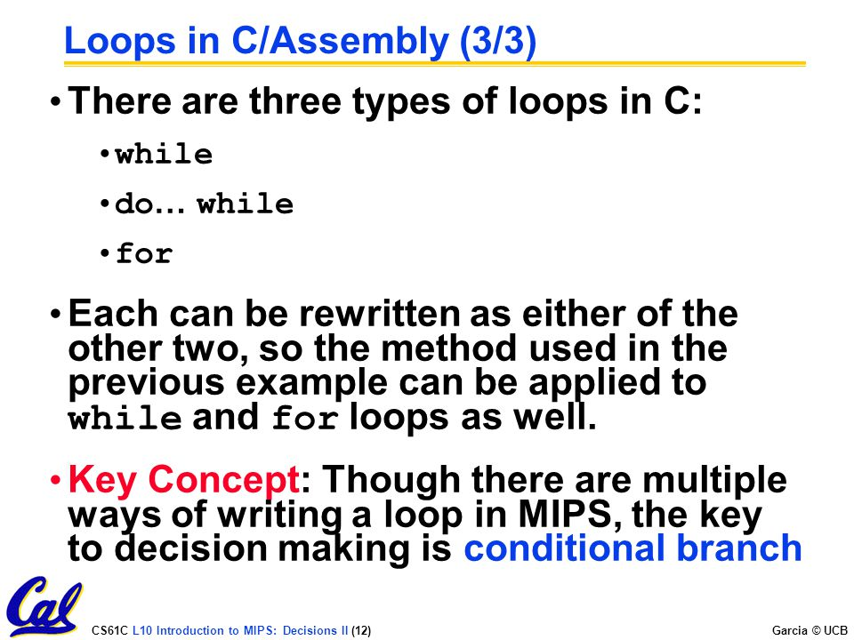 CS61C L10 Introduction to MIPS: Decisions II (12) Garcia © UCB Loops in C/Assembly (3/3) There are three types of loops in C: while do … while for Eac