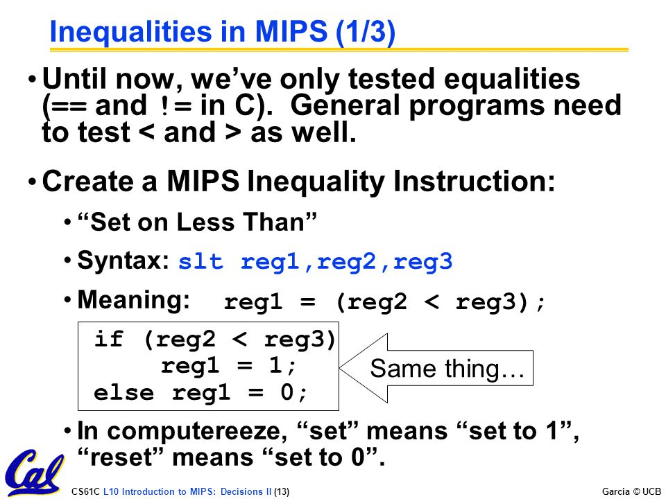 CS61C L10 Introduction to MIPS: Decisions II (13) Garcia © UCB Inequalities in MIPS (1/3) Until now, we've only tested equalities ( == and != in C). G