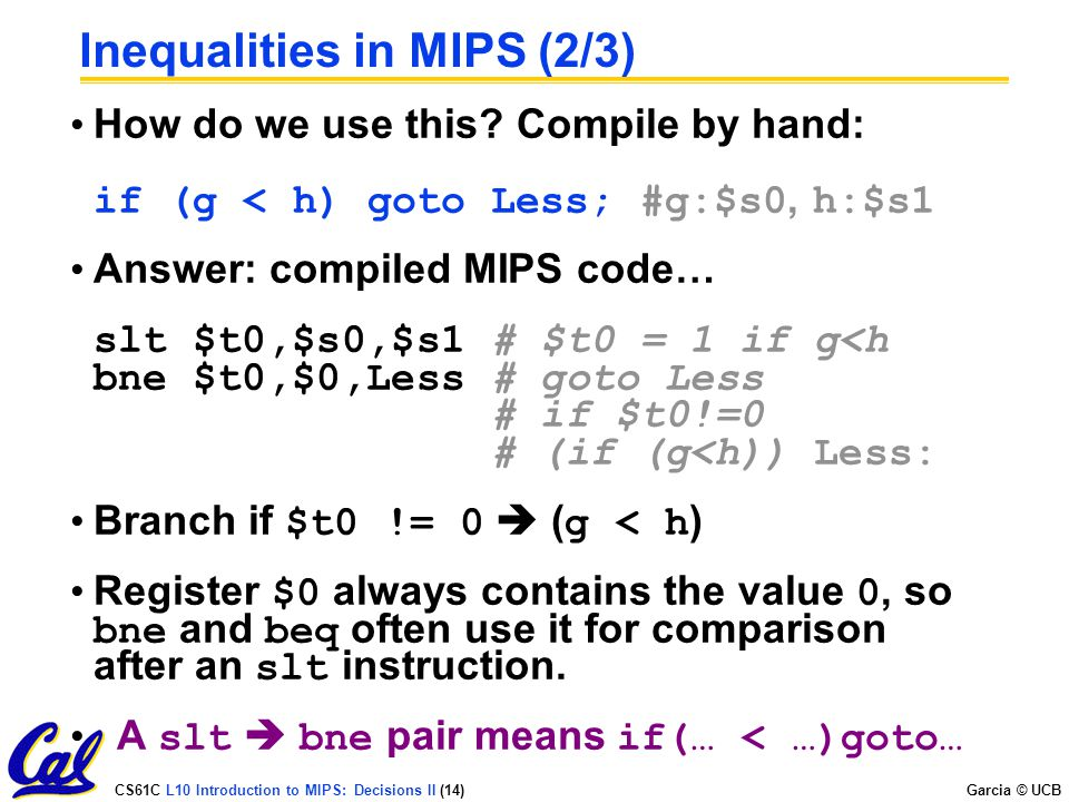 CS61C L10 Introduction to MIPS: Decisions II (14) Garcia © UCB Inequalities in MIPS (2/3) How do we use this? Compile by hand: if (g < h) goto Less; #