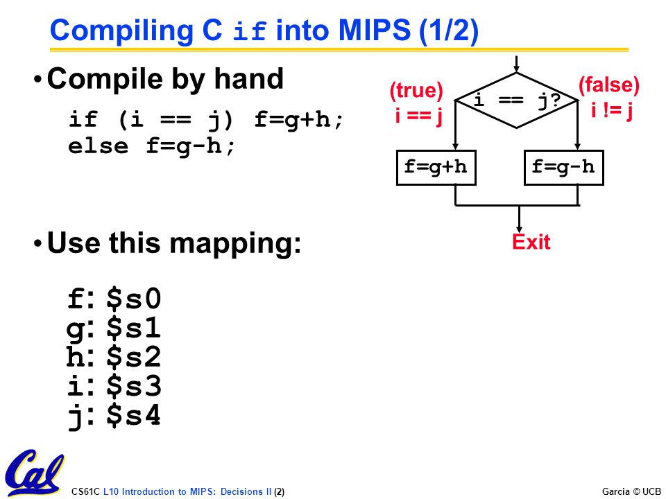 CS61C L10 Introduction to MIPS: Decisions II (2) Garcia © UCB Compiling C if into MIPS (1/2) Compile by hand if (i == j) f=g+h; else f=g-h; Use this m