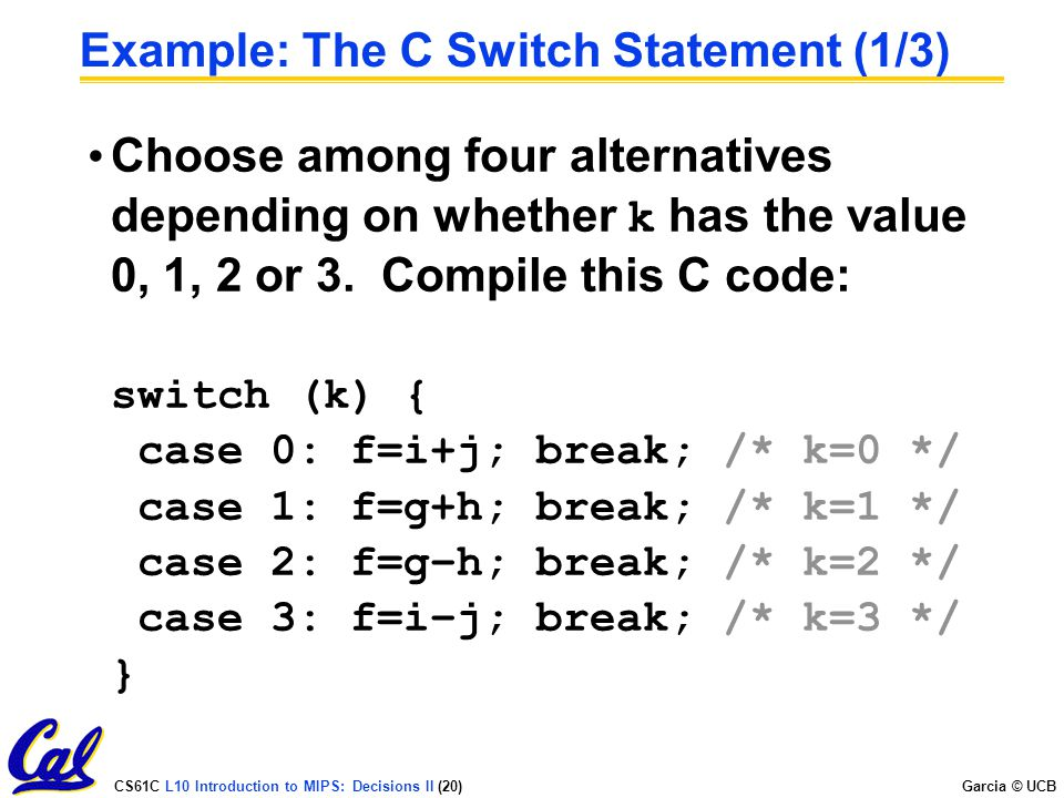 CS61C L10 Introduction to MIPS: Decisions II (20) Garcia © UCB Example: The C Switch Statement (1/3) Choose among four alternatives depending on wheth