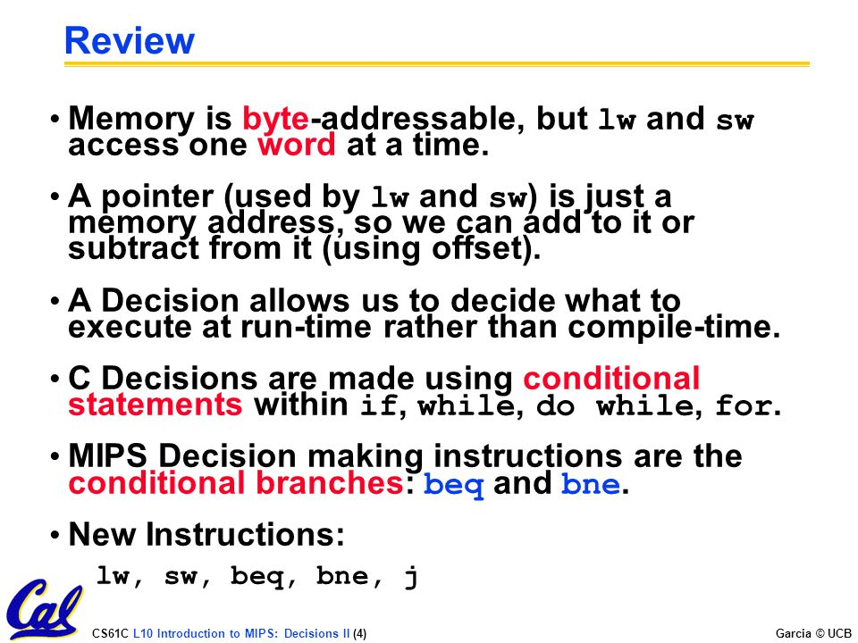 CS61C L10 Introduction to MIPS: Decisions II (4) Garcia © UCB Review Memory is byte-addressable, but lw and sw access one word at a time. A pointer (u