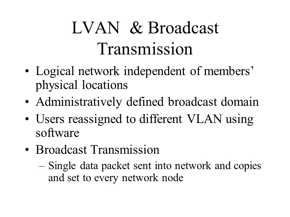 LVAN & Broadcast Transmission Logical network independent of members' physical locations Administratively defined broadcast domain Users reassigned to