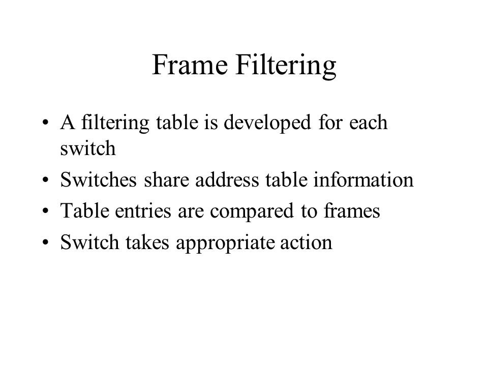 Frame Filtering A filtering table is developed for each switch Switches share address table information Table entries are compared to frames Switch ta
