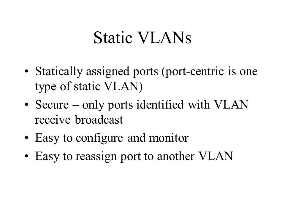 Static VLANs Statically assigned ports (port-centric is one type of static VLAN) Secure – only ports identified with VLAN receive broadcast Easy to co
