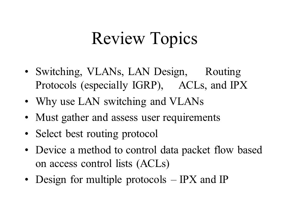 Review Topics Switching, VLANs, LAN Design, Routing Protocols (especially IGRP), ACLs, and IPX Why use LAN switching and VLANs Must gather and assess