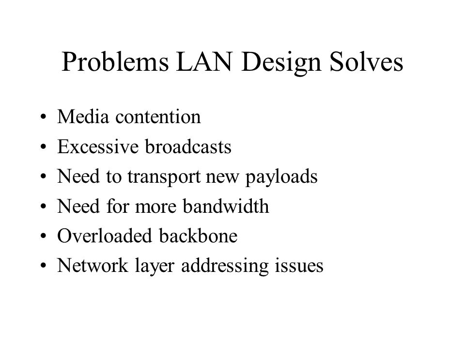 Problems LAN Design Solves Media contention Excessive broadcasts Need to transport new payloads Need for more bandwidth Overloaded backbone Network la