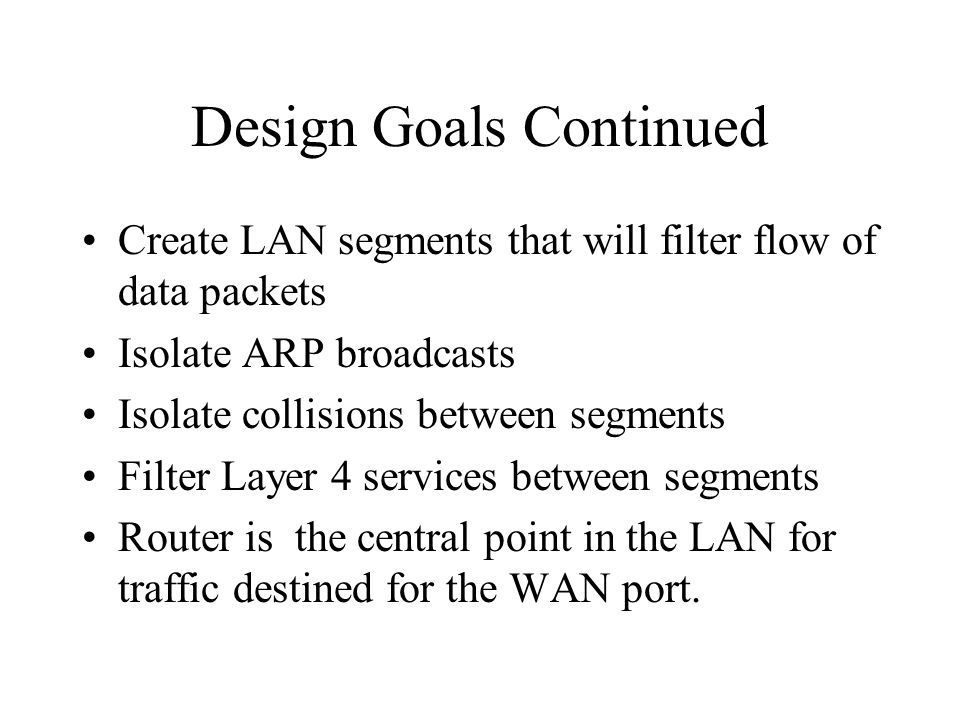 Design Goals Continued Create LAN segments that will filter flow of data packets Isolate ARP broadcasts Isolate collisions between segments Filter Lay