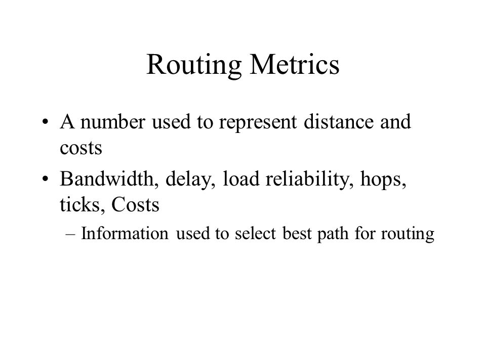 Routing Metrics A number used to represent distance and costs Bandwidth, delay, load reliability, hops, ticks, Costs –Information used to select best