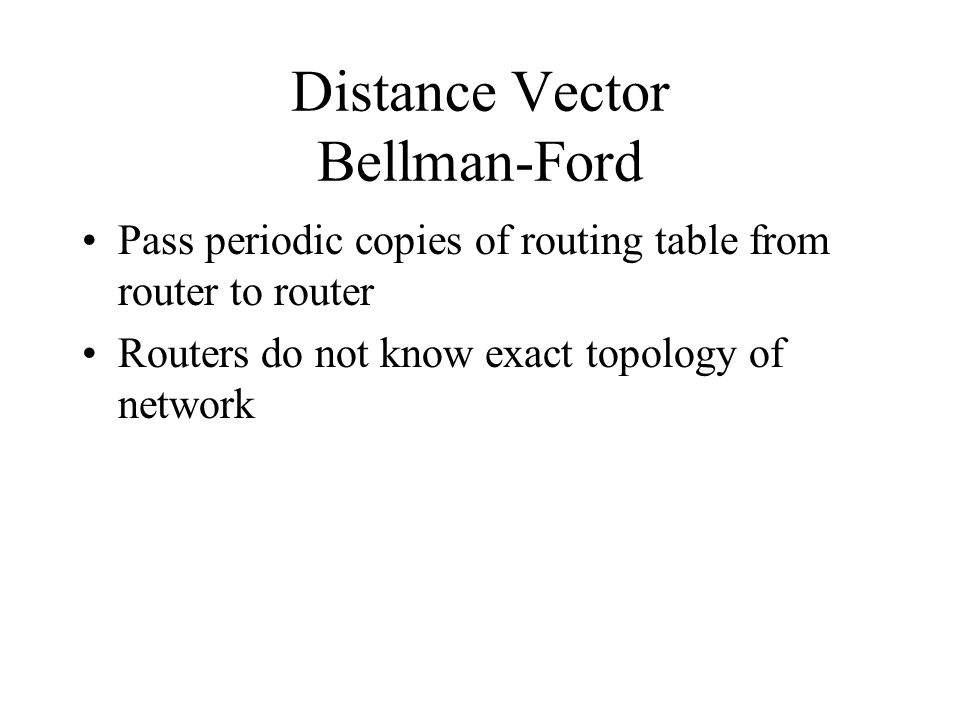 Distance Vector Bellman-Ford Pass periodic copies of routing table from router to router Routers do not know exact topology of network