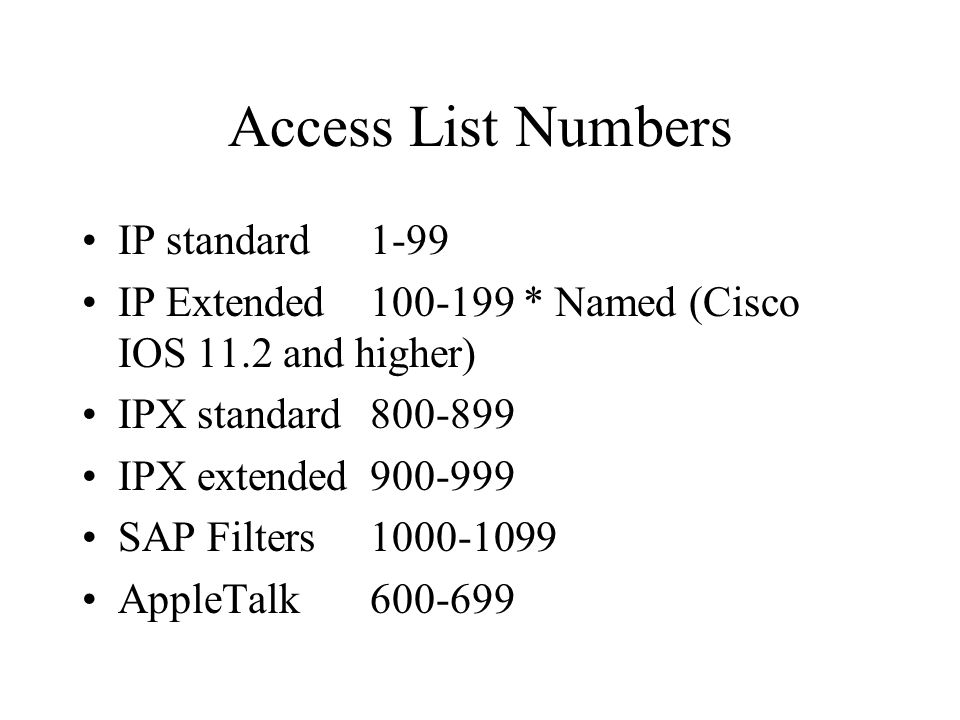 Access List Numbers IP standard1-99 IP Extended100-199 * Named (Cisco IOS 11.2 and higher) IPX standard800-899 IPX extended900-999 SAP Filters1000-109