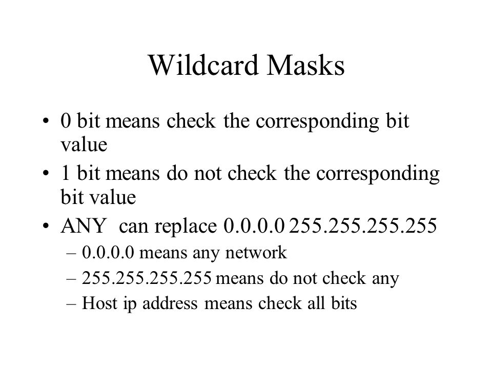 Wildcard Masks 0 bit means check the corresponding bit value 1 bit means do not check the corresponding bit value ANY can replace 0.0.0.0 255.255.255.