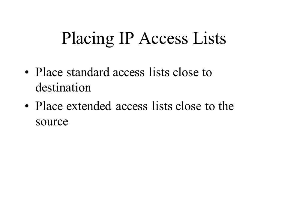 Placing IP Access Lists Place standard access lists close to destination Place extended access lists close to the source