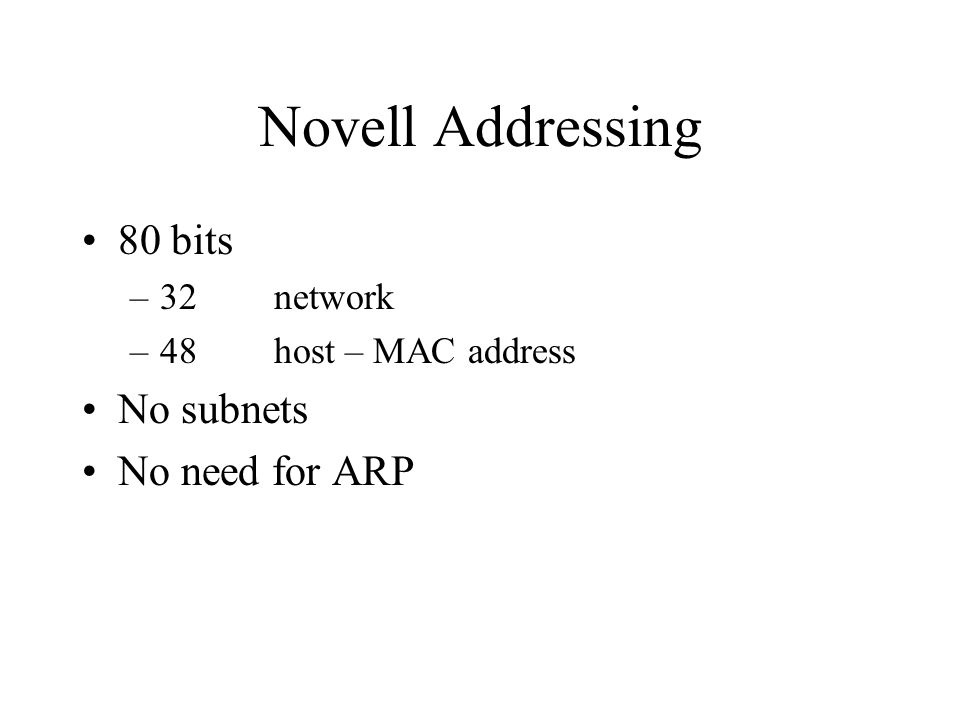 Novell Addressing 80 bits –32network –48host – MAC address No subnets No need for ARP