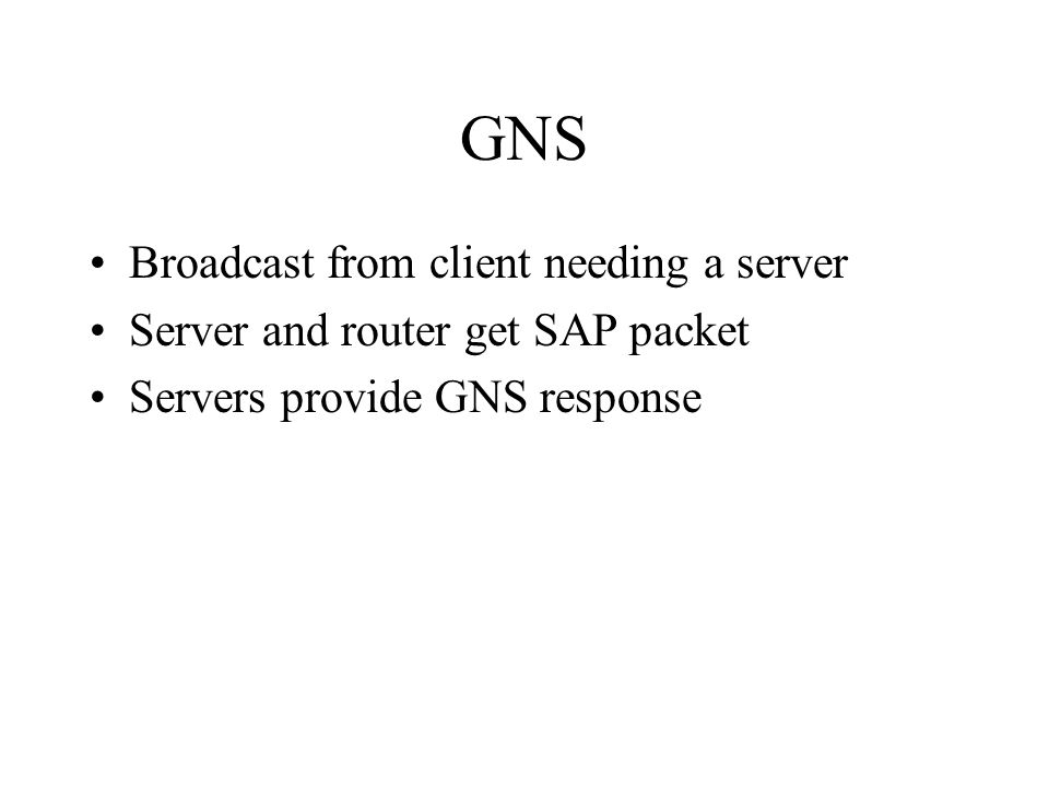 GNS Broadcast from client needing a server Server and router get SAP packet Servers provide GNS response