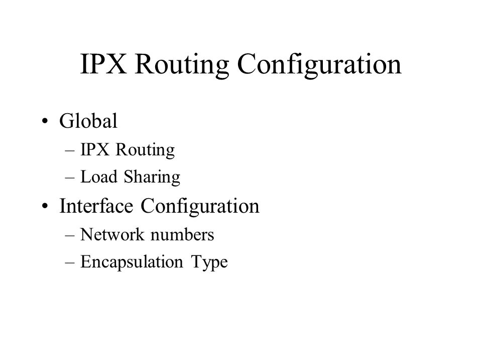 IPX Routing Configuration Global –IPX Routing –Load Sharing Interface Configuration –Network numbers –Encapsulation Type