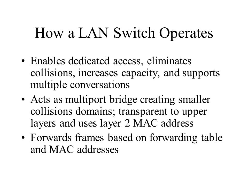How the LAN Switch Learns Addresses Examines source address of frames coming in to switch Sends frame out all ports expect the port the frame entered when the address is broadcast, multicast, or unknown Forwards frame when the destination is on a different segment (interface) Filters when the destination is on the same interface