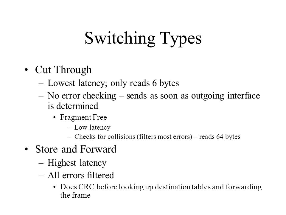 Switching Types Cut Through –Lowest latency; only reads 6 bytes –No error checking – sends as soon as outgoing interface is determined Fragment Free –