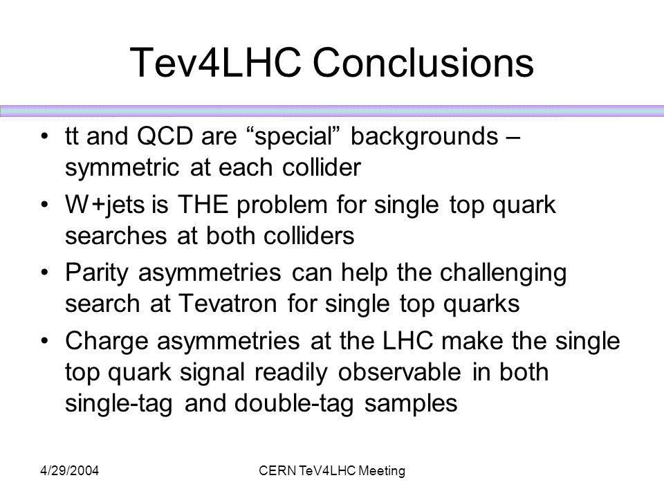4/29/2004CERN TeV4LHC Meeting Tev4LHC Conclusions tt and QCD are special backgrounds – symmetric at each collider W+jets is THE problem for single top quark searches at both colliders Parity asymmetries can help the challenging search at Tevatron for single top quarks Charge asymmetries at the LHC make the single top quark signal readily observable in both single-tag and double-tag samples