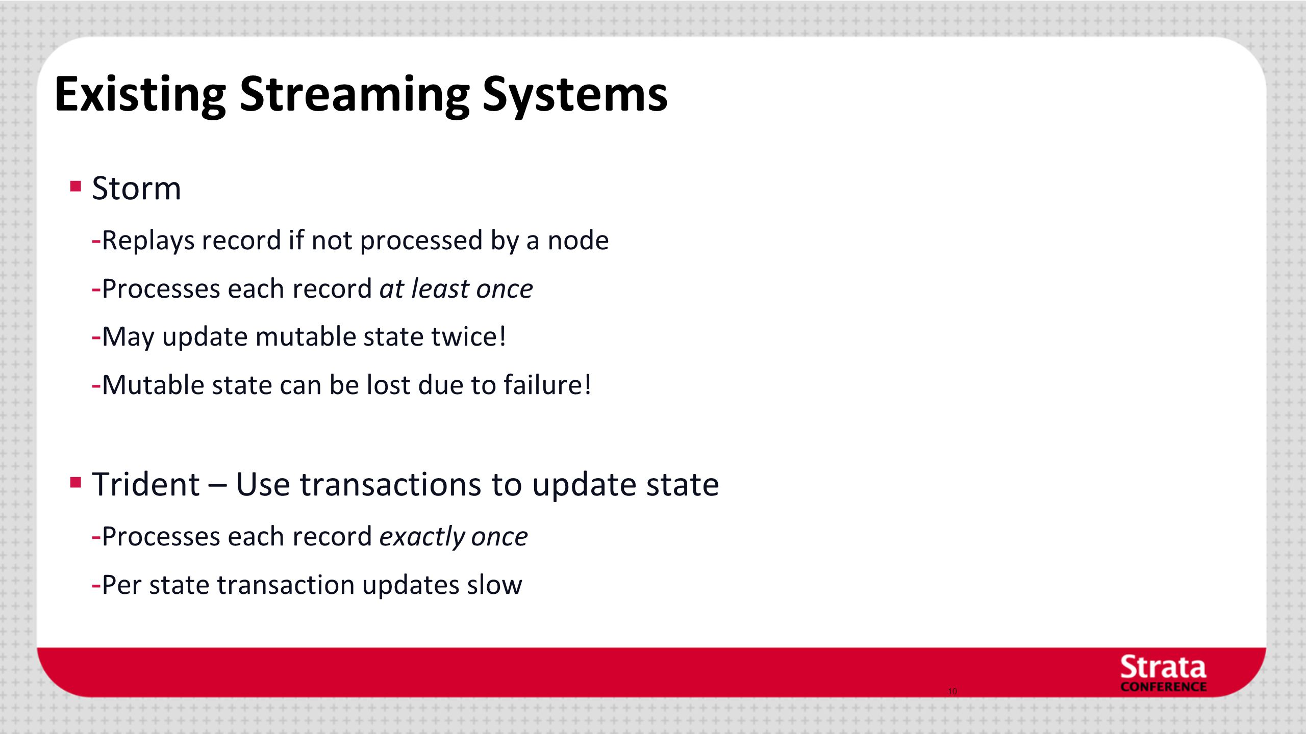 Existing Streaming Systems  Storm - Replays record if not processed by a node - Processes each record at least once - May update mutable state twice.