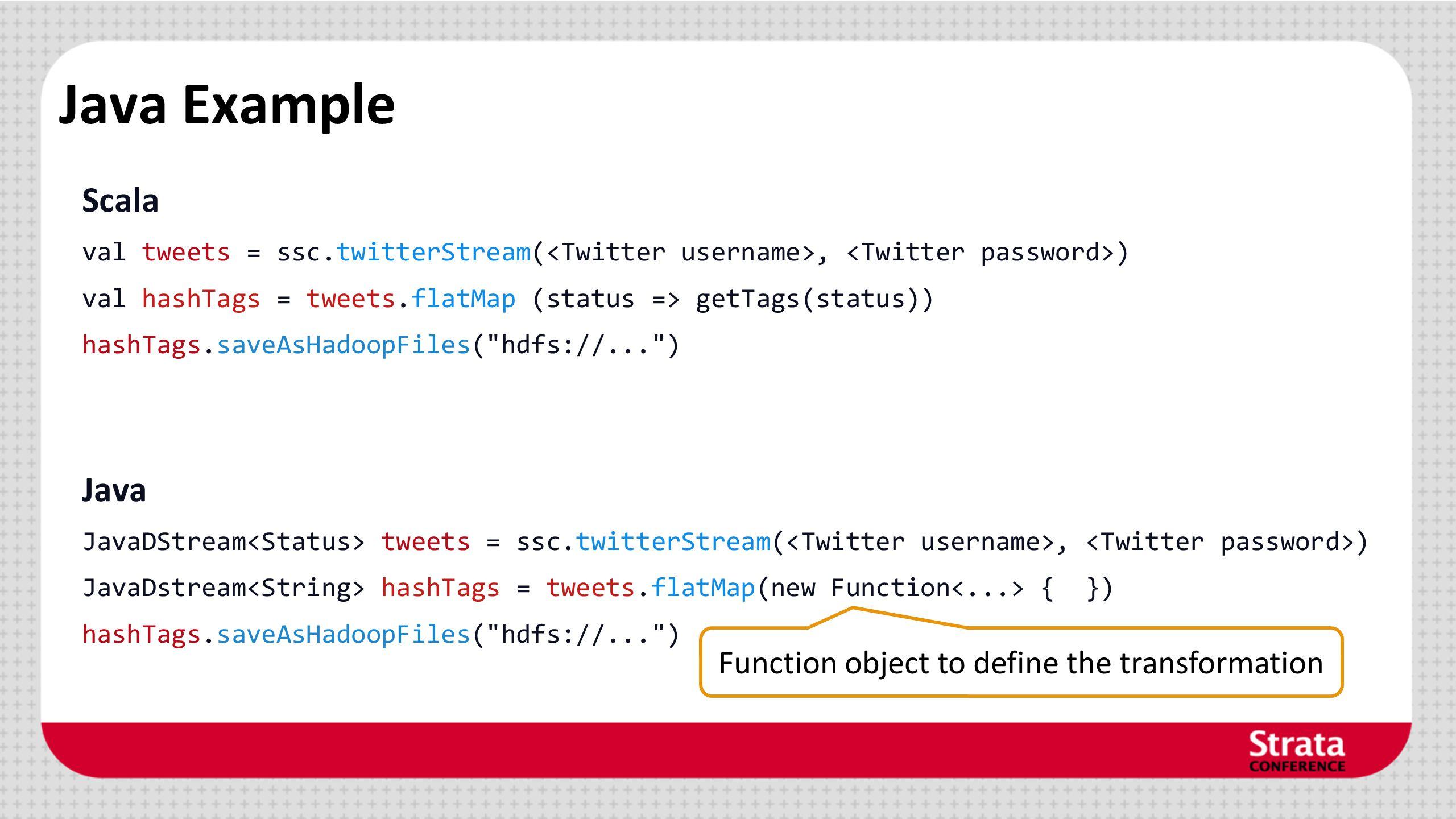 Java Example Scala val tweets = ssc.twitterStream(, ) val hashTags = tweets.flatMap (status => getTags(status)) hashTags.saveAsHadoopFiles( hdfs://... ) Java JavaDStream tweets = ssc.twitterStream(, ) JavaDstream hashTags = tweets.flatMap(new Function { }) hashTags.saveAsHadoopFiles( hdfs://... ) Function object to define the transformation