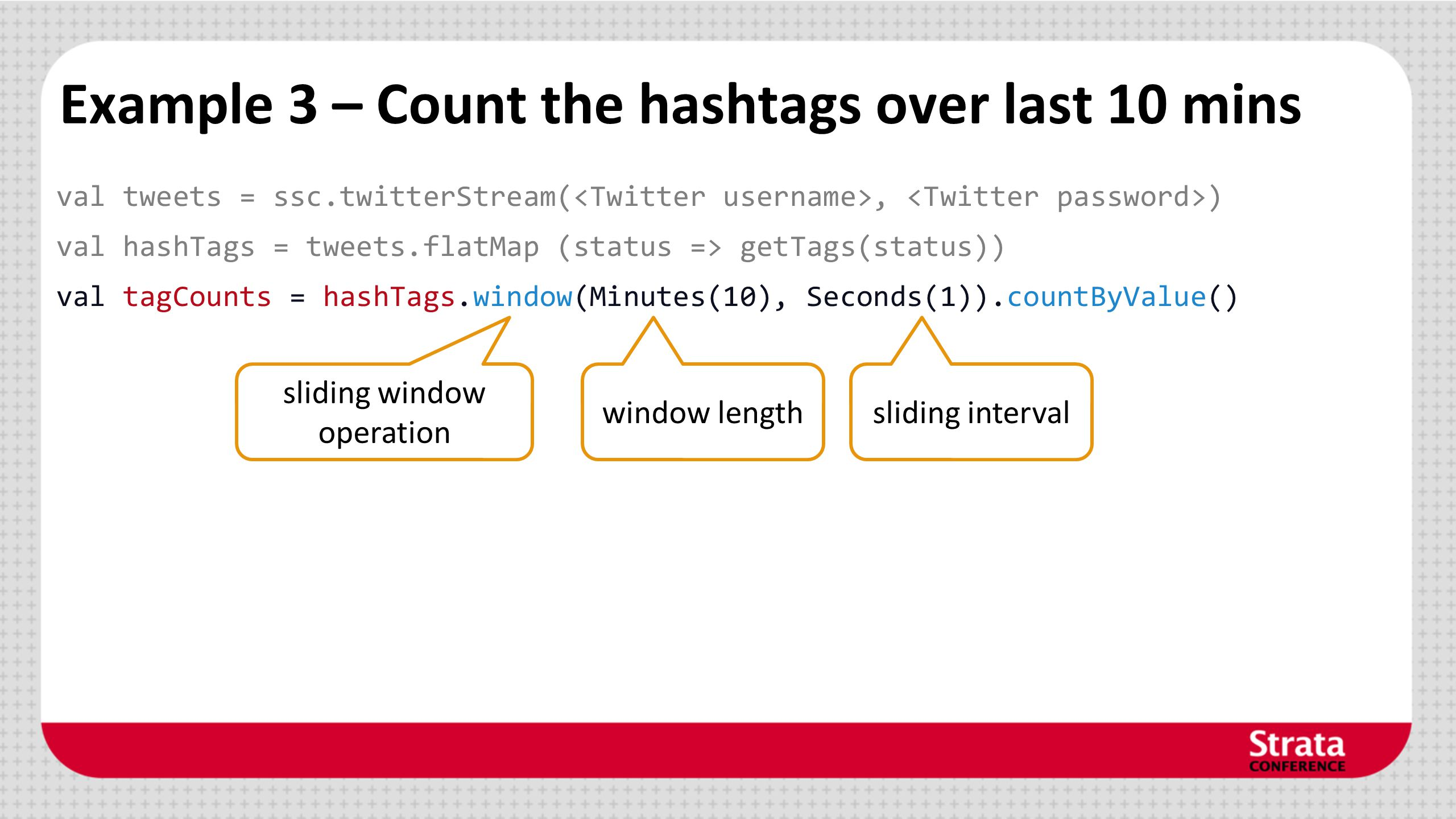 Example 3 – Count the hashtags over last 10 mins val tweets = ssc.twitterStream(, ) val hashTags = tweets.flatMap (status => getTags(status)) val tagC
