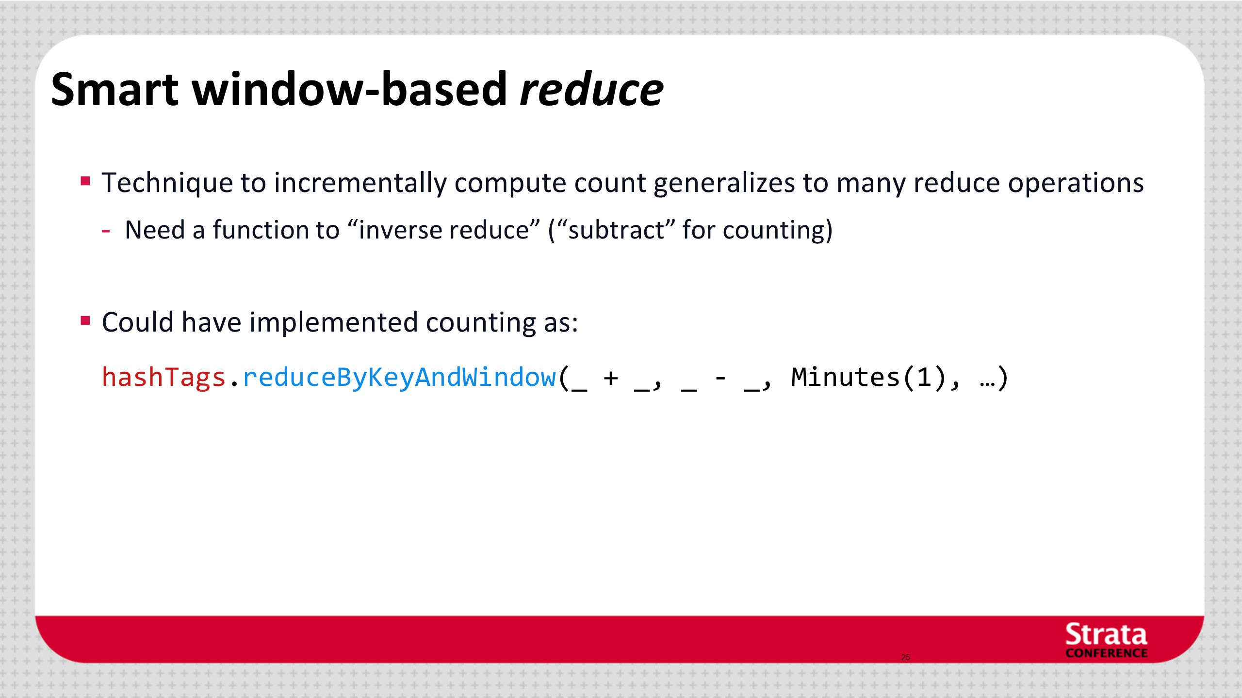 Smart window-based reduce  Technique to incrementally compute count generalizes to many reduce operations - Need a function to inverse reduce ( subtract for counting)  Could have implemented counting as: hashTags.reduceByKeyAndWindow(_ + _, _ - _, Minutes(1), …) 25