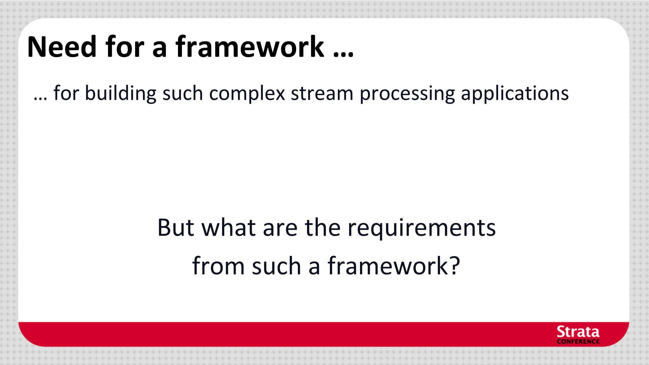 Need for a framework … … for building such complex stream processing applications But what are the requirements from such a framework?