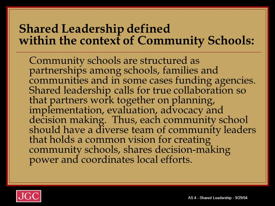 AS 4 - Shared Leadership - 9/29/04 Shared Leadership defined within the context of Community Schools: Community schools are structured as partnerships among schools, families and communities and in some cases funding agencies.