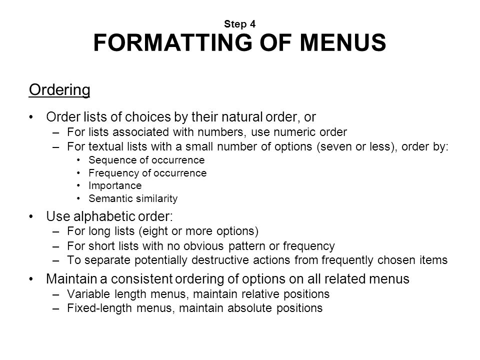 Step 4 FORMATTING OF MENUS Ordering Order lists of choices by their natural order, or –For lists associated with numbers, use numeric order –For textu