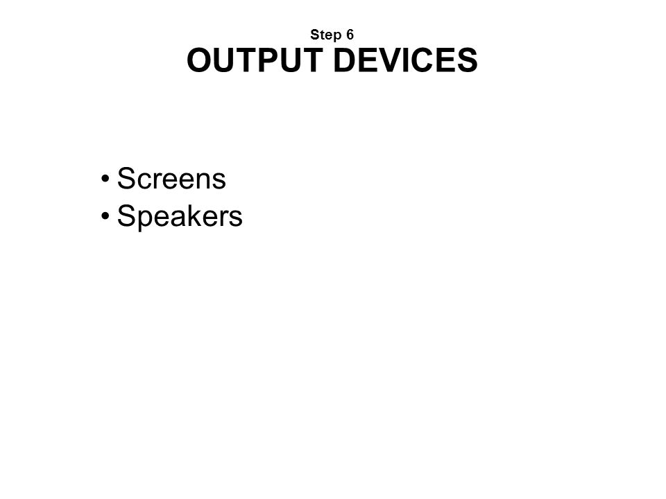 Step 6 OUTPUT DEVICES Screens Speakers