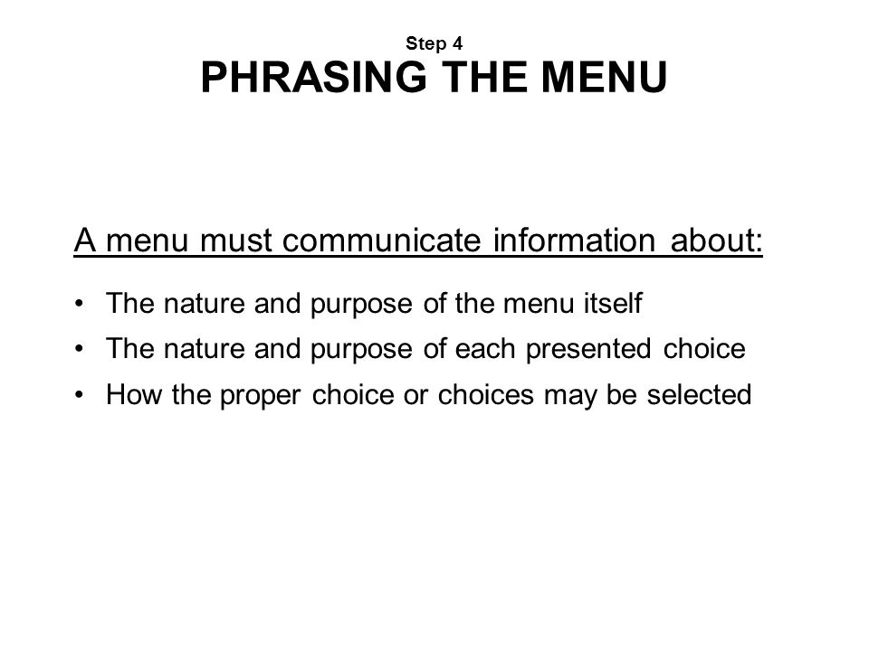 Step 4 PHRASING THE MENU A menu must communicate information about: The nature and purpose of the menu itself The nature and purpose of each presented