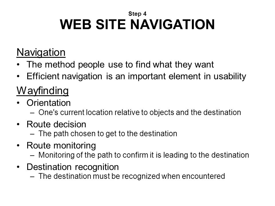 Step 4 WEB SITE NAVIGATION Navigation The method people use to find what they want Efficient navigation is an important element in usability Wayfindin