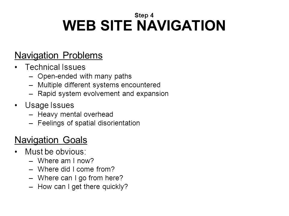 Step 4 WEB SITE NAVIGATION Navigation Problems Technical Issues –Open-ended with many paths –Multiple different systems encountered –Rapid system evol