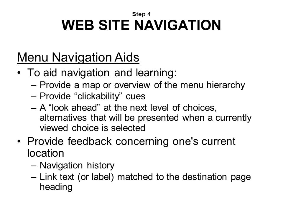 """Step 4 WEB SITE NAVIGATION Menu Navigation Aids To aid navigation and learning: –Provide a map or overview of the menu hierarchy –Provide """"clickabilit"""