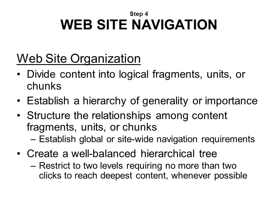 Step 4 WEB SITE NAVIGATION Web Site Organization Divide content into logical fragments, units, or chunks Establish a hierarchy of generality or import